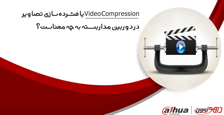 یا فشرده سازی تصاویر در دوربین مداربسته به چه معناست؟Video Compression